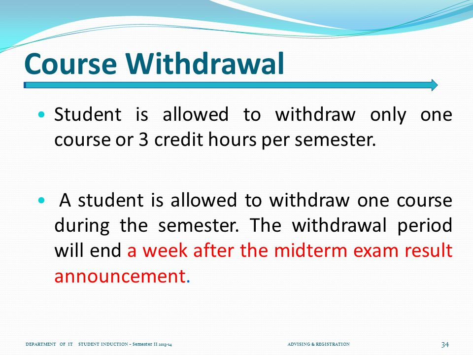 Course Withdrawal Student is allowed to withdraw only one course or 3 credit hours per semester.