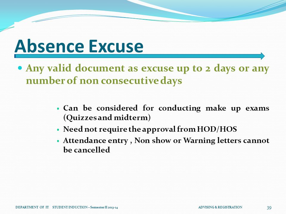 Absence Excuse Any valid document as excuse up to 2 days or any number of non consecutive days Can be considered for conducting make up exams (Quizzes and midterm) Need not require the approval from HOD/HOS Attendance entry, Non show or Warning letters cannot be cancelled 39 DEPARTMENT OF IT STUDENT INDUCTION – Semester II 2013-14 ADVISING & REGISTRATION