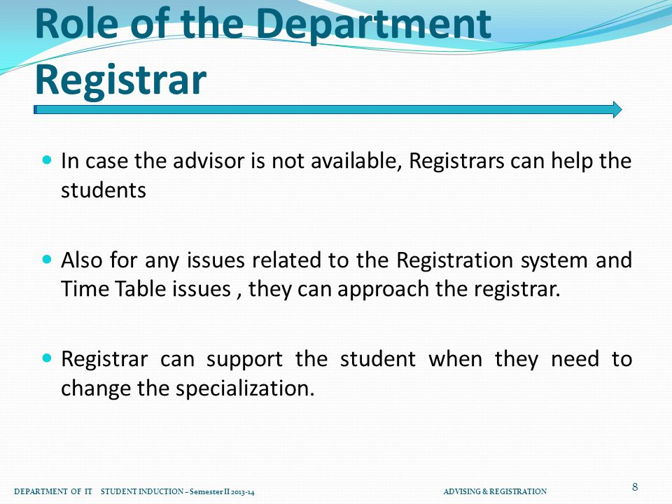 Role of the Department Registrar In case the advisor is not available, Registrars can help the students Also for any issues related to the Registration system and Time Table issues, they can approach the registrar.