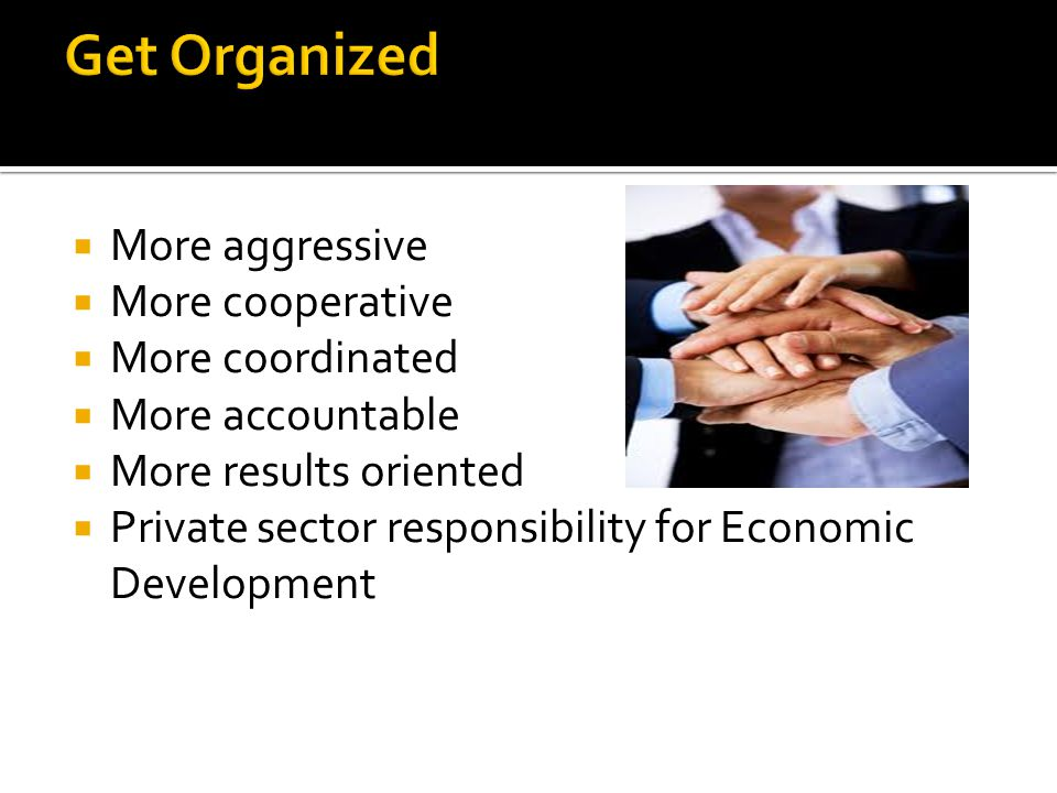  More aggressive  More cooperative  More coordinated  More accountable  More results oriented  Private sector responsibility for Economic Development