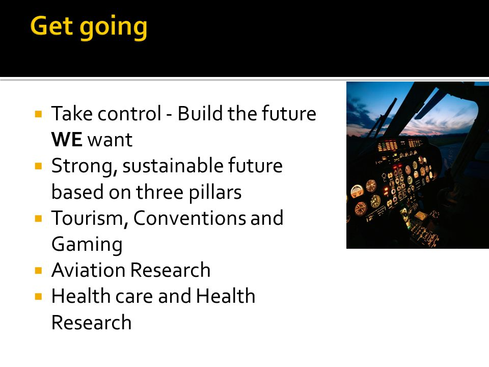  Take control - Build the future WE want  Strong, sustainable future based on three pillars  Tourism, Conventions and Gaming  Aviation Research  Health care and Health Research