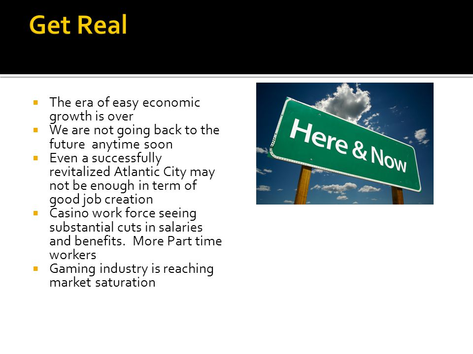  The era of easy economic growth is over  We are not going back to the future anytime soon  Even a successfully revitalized Atlantic City may not be enough in term of good job creation  Casino work force seeing substantial cuts in salaries and benefits.