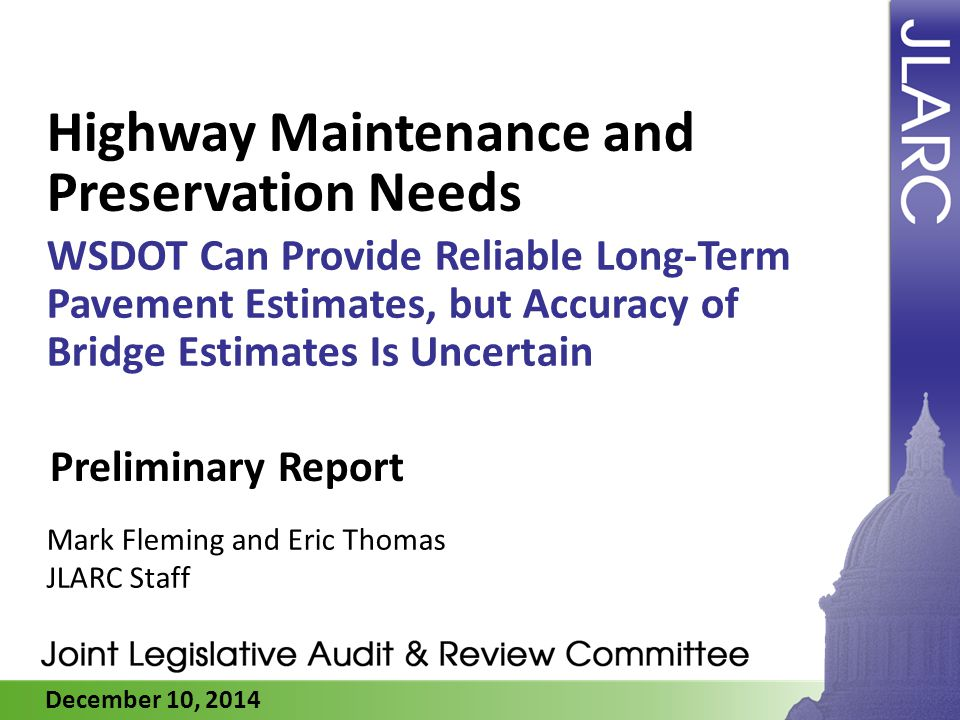 December 10, 2014 Highway Maintenance and Preservation Needs WSDOT Can Provide Reliable Long-Term Pavement Estimates, but Accuracy of Bridge Estimates Is Uncertain Mark Fleming and Eric Thomas JLARC Staff Preliminary Report