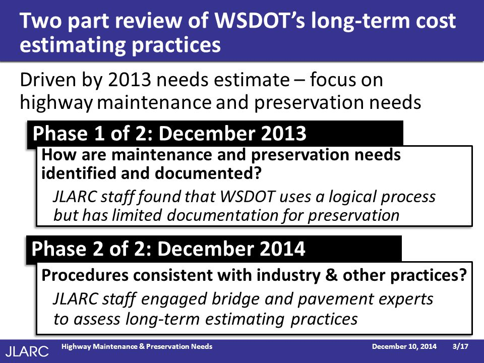 Two part review of WSDOT's long-term cost estimating practices December 10, 2014Highway Maintenance & Preservation Needs3/17 Driven by 2013 needs estimate – focus on highway maintenance and preservation needs Phase 2 of 2: December 2014 Phase 1 of 2: December 2013 How are maintenance and preservation needs identified and documented.