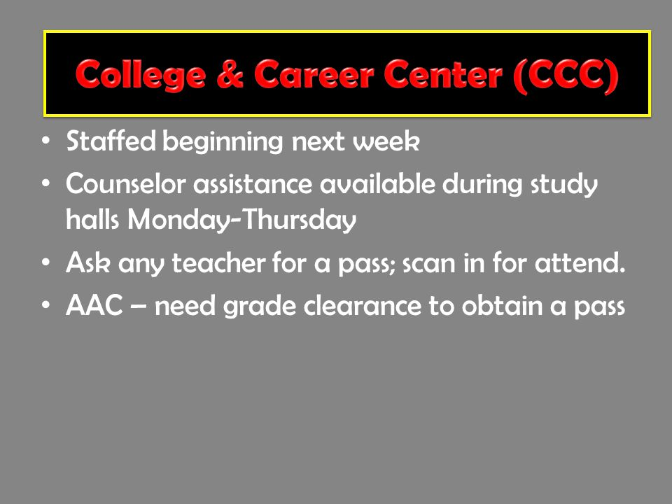 College & Career Center Staffed beginning next week Counselor assistance available during study halls Monday-Thursday Ask any teacher for a pass; scan in for attend.