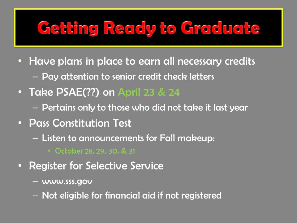 Have plans in place to earn all necessary credits – Pay attention to senior credit check letters Take PSAE( ) on April 23 & 24 – Pertains only to those who did not take it last year Pass Constitution Test – Listen to announcements for Fall makeup: October 28, 29, 30, & 31 Register for Selective Service – www.sss.gov – Not eligible for financial aid if not registered