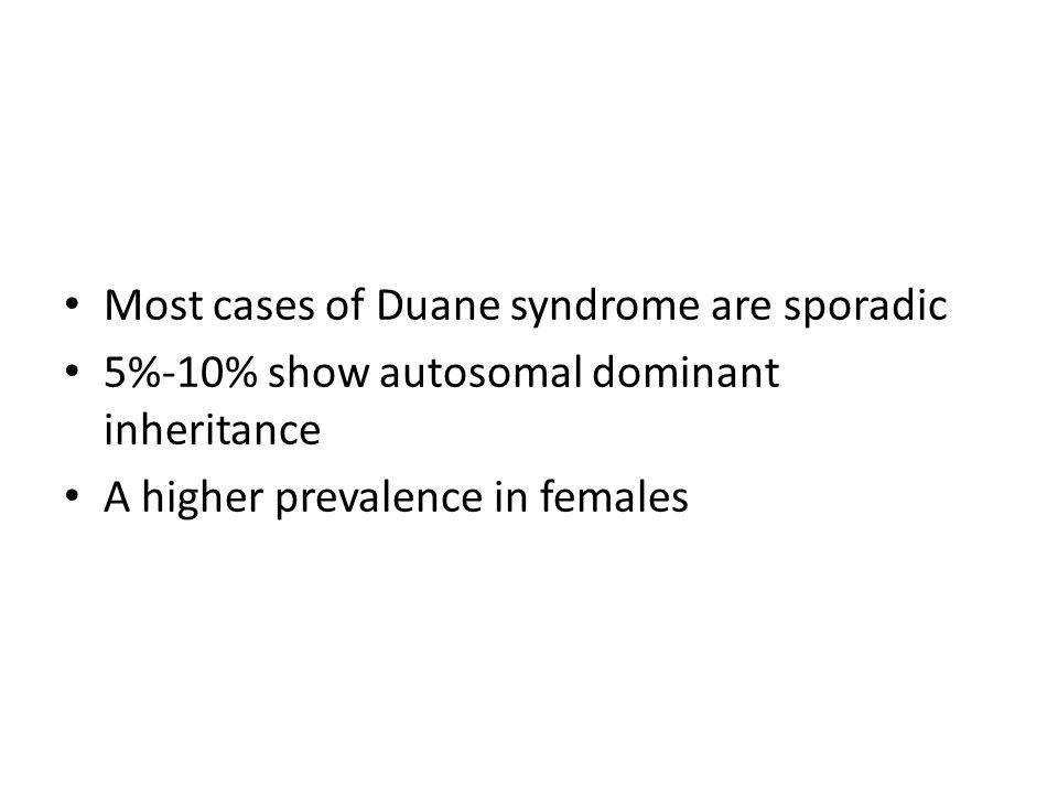 Most cases of Duane syndrome are sporadic 5%-10% show autosomal dominant inheritance A higher prevalence in females