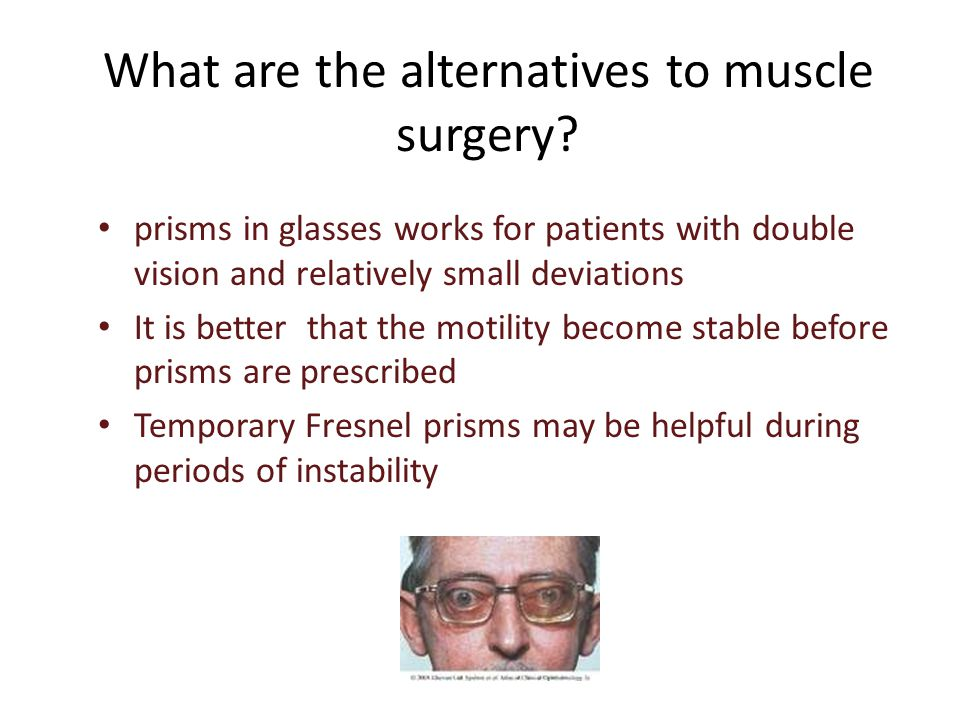 What are the alternatives to muscle surgery? prisms in glasses works for patients with double vision and relatively small deviations It is better that