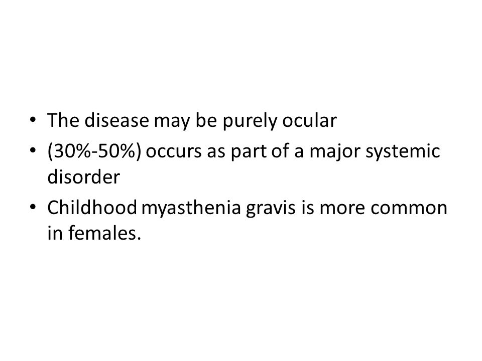 The disease may be purely ocular (30%-50%) occurs as part of a major systemic disorder Childhood myasthenia gravis is more common in females.