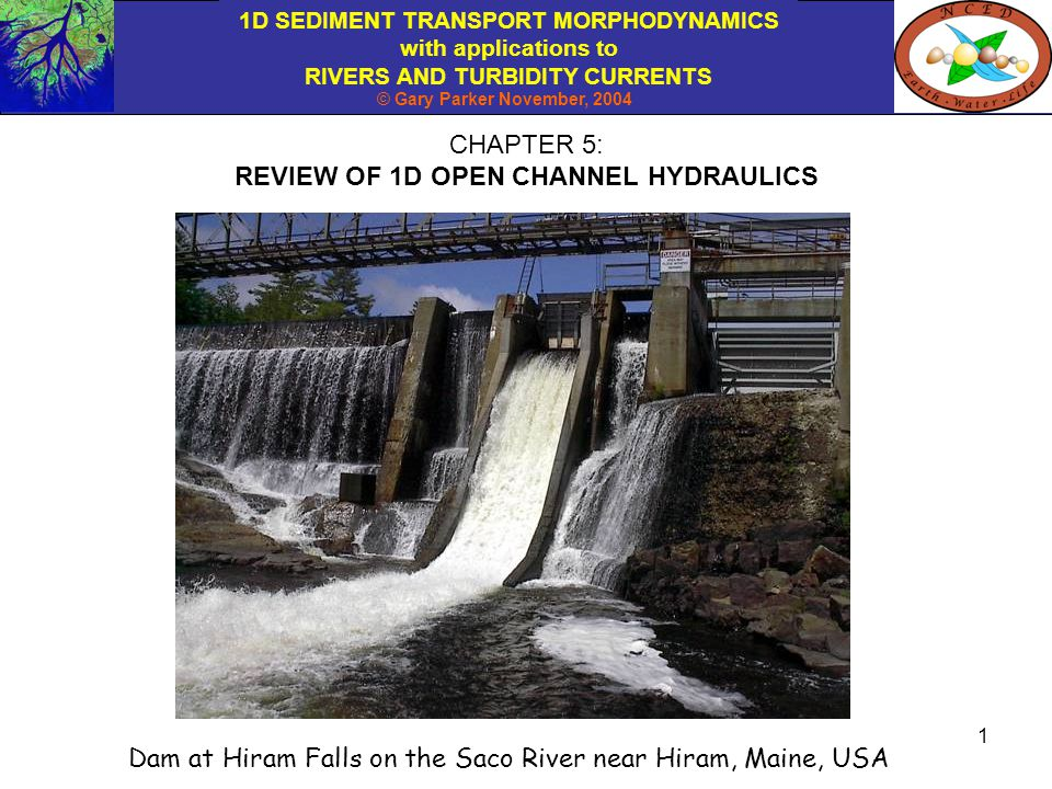 1D SEDIMENT TRANSPORT MORPHODYNAMICS with applications to RIVERS AND TURBIDITY CURRENTS © Gary Parker November, 2004 2 TOPICS REVIEWED This e-book is not intended to include a full treatment of open channel flow.
