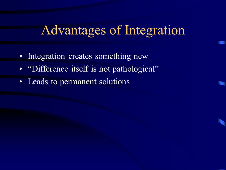 Advantages of Integration Integration creates something new Difference itself is not pathological Leads to permanent solutions