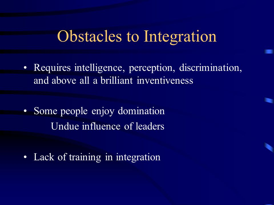 Obstacles to Integration Requires intelligence, perception, discrimination, and above all a brilliant inventiveness Some people enjoy domination Undue influence of leaders Lack of training in integration