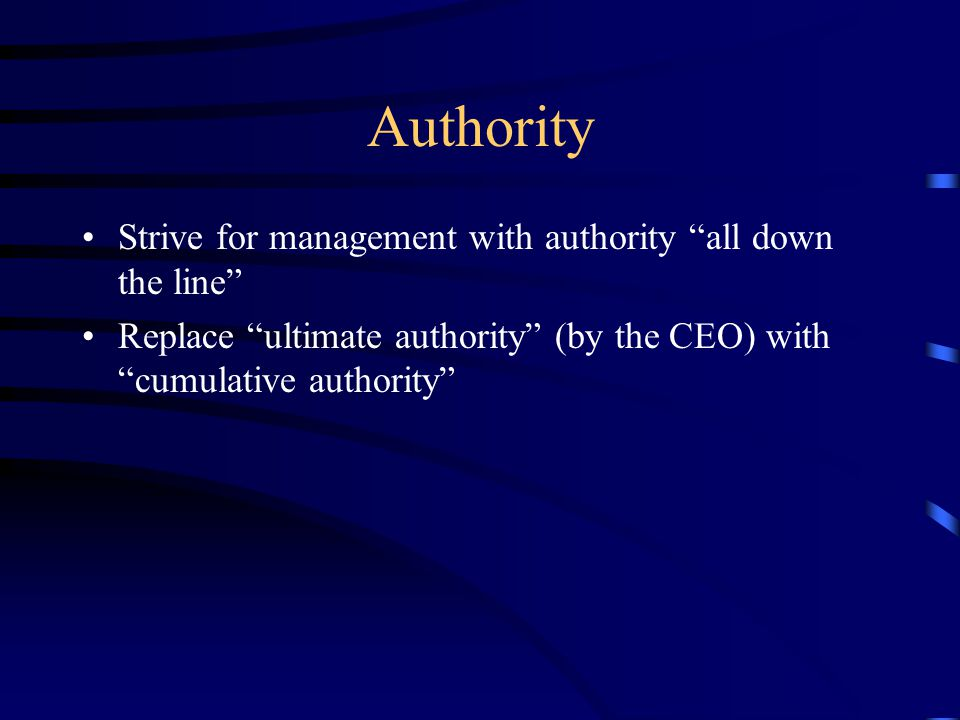 Authority Strive for management with authority all down the line Replace ultimate authority (by the CEO) with cumulative authority