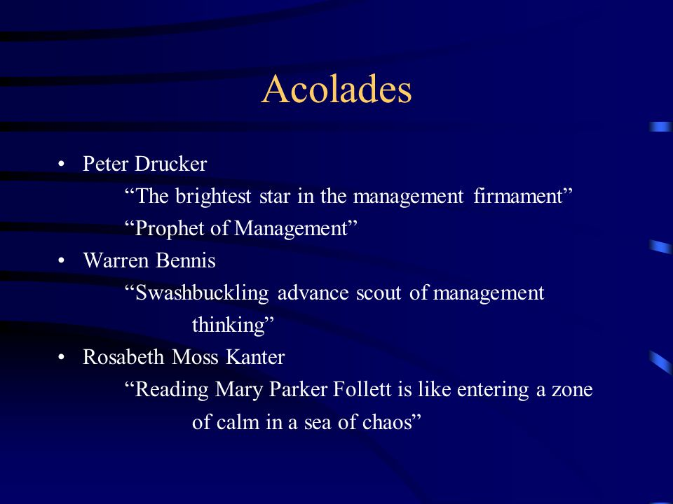 Acolades Peter Drucker The brightest star in the management firmament Prophet of Management Warren Bennis Swashbuckling advance scout of management thinking Rosabeth Moss Kanter Reading Mary Parker Follett is like entering a zone of calm in a sea of chaos