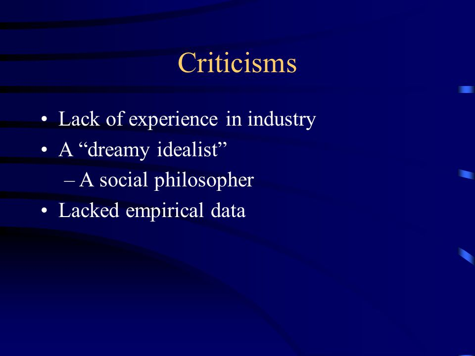 Criticisms Lack of experience in industry A dreamy idealist –A social philosopher Lacked empirical data