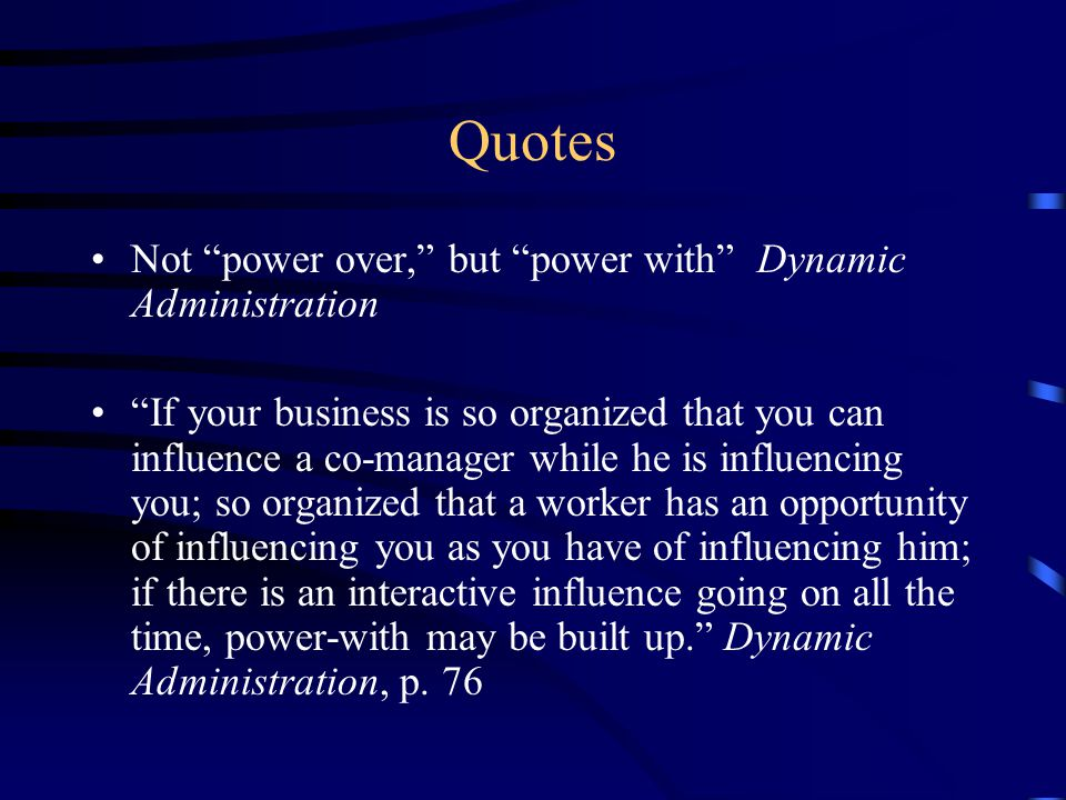 Quotes Not power over, but power with Dynamic Administration If your business is so organized that you can influence a co-manager while he is influencing you; so organized that a worker has an opportunity of influencing you as you have of influencing him; if there is an interactive influence going on all the time, power-with may be built up. Dynamic Administration, p.