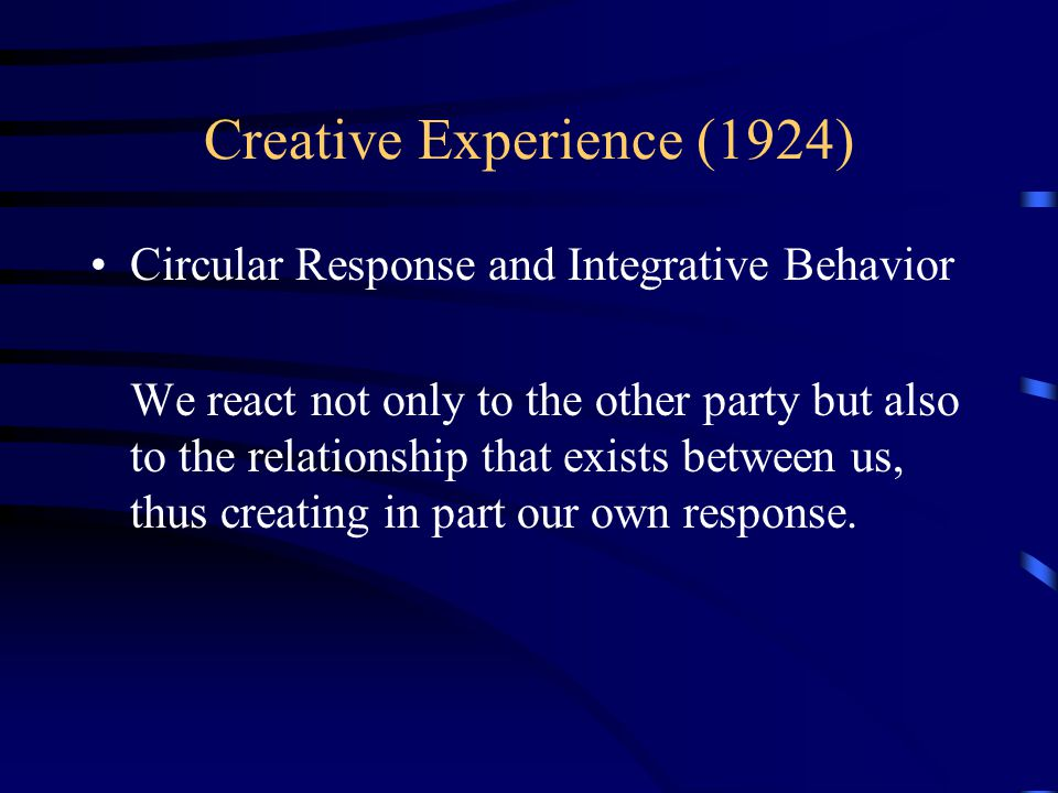 Creative Experience (1924) Circular Response and Integrative Behavior We react not only to the other party but also to the relationship that exists between us, thus creating in part our own response.