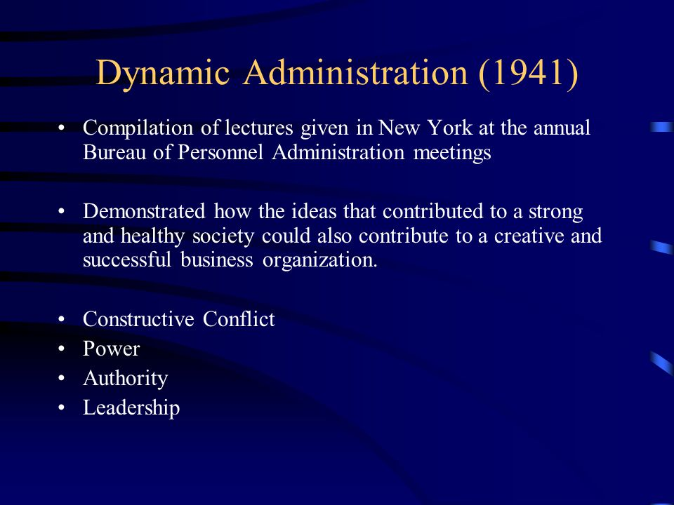 Dynamic Administration (1941) Compilation of lectures given in New York at the annual Bureau of Personnel Administration meetings Demonstrated how the ideas that contributed to a strong and healthy society could also contribute to a creative and successful business organization.