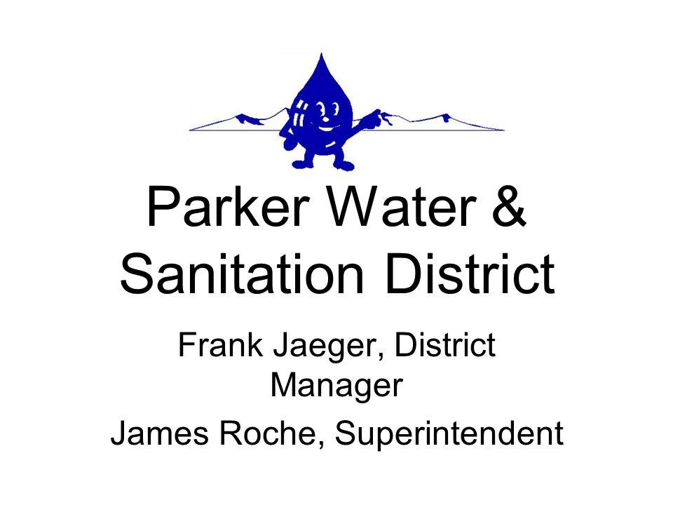 Parker Water & Sanitation District Frank Jaeger, District Manager James Roche, Superintendent