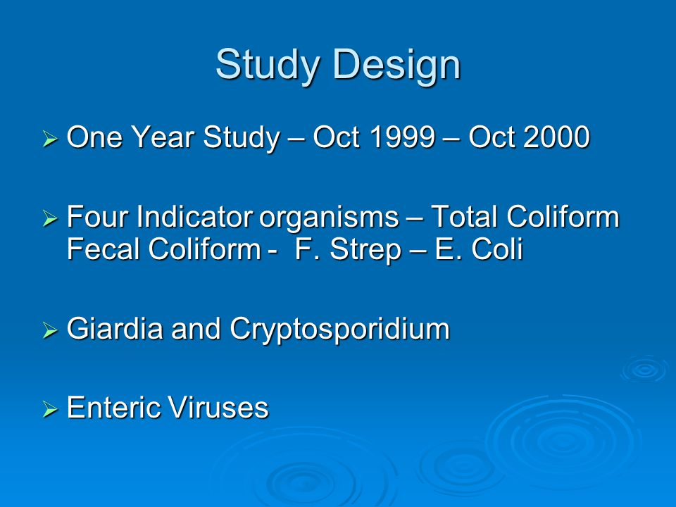 Study Design  One Year Study – Oct 1999 – Oct 2000  Four Indicator organisms – Total Coliform Fecal Coliform - F.
