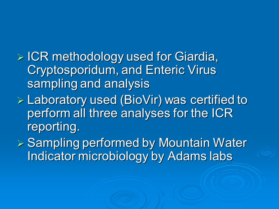  ICR methodology used for Giardia, Cryptosporidum, and Enteric Virus sampling and analysis  Laboratory used (BioVir) was certified to perform all three analyses for the ICR reporting.