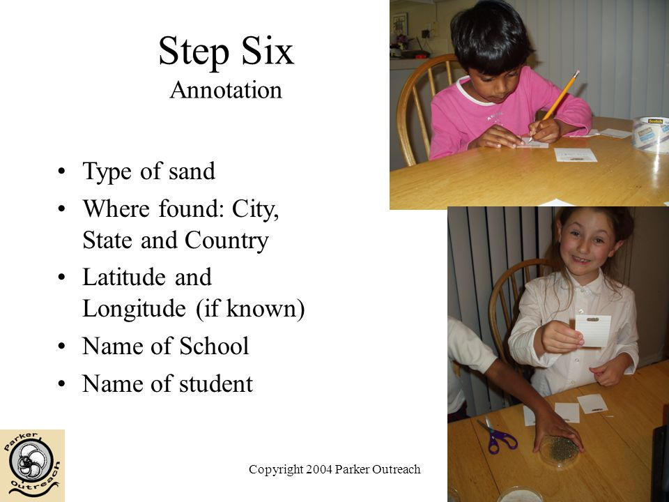 Copyright 2004 Parker Outreach Step Six Annotation Type of sand Where found: City, State and Country Latitude and Longitude (if known) Name of School Name of student