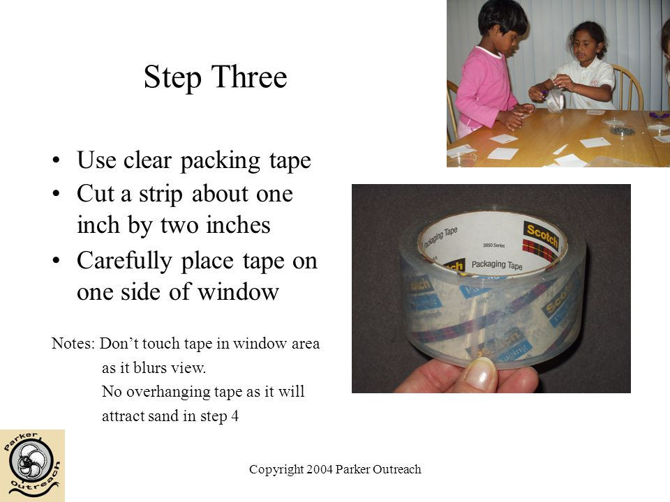Copyright 2004 Parker Outreach Step Three Use clear packing tape Cut a strip about one inch by two inches Carefully place tape on one side of window Notes: Don't touch tape in window area as it blurs view.