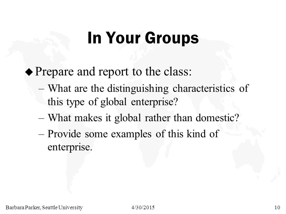 Barbara Parker, Seattle University4/30/201510 In Your Groups u Prepare and report to the class: –What are the distinguishing characteristics of this t