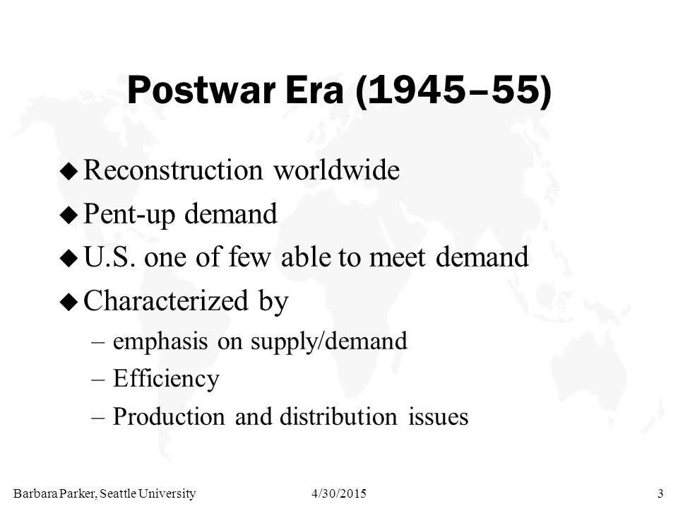 Barbara Parker, Seattle University4/30/20153 Postwar Era (1945–55) u Reconstruction worldwide u Pent-up demand u U.S.