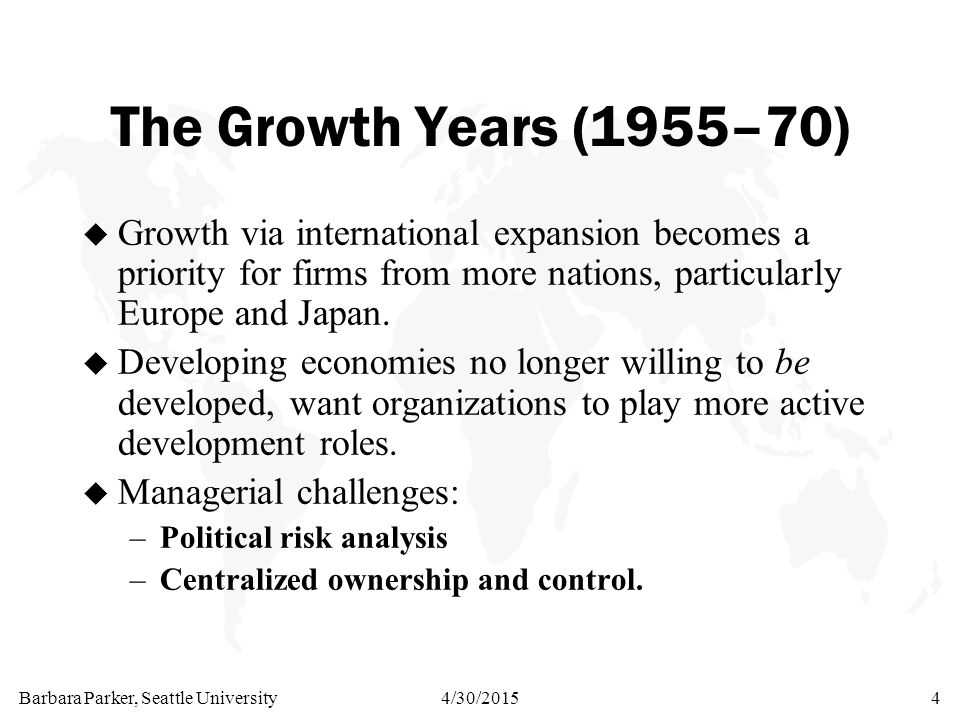 Barbara Parker, Seattle University4/30/20154 The Growth Years (1955–70) u Growth via international expansion becomes a priority for firms from more nations, particularly Europe and Japan.