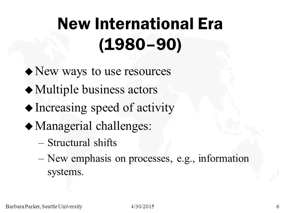 Barbara Parker, Seattle University4/30/20156 New International Era (1980–90) u New ways to use resources u Multiple business actors u Increasing speed