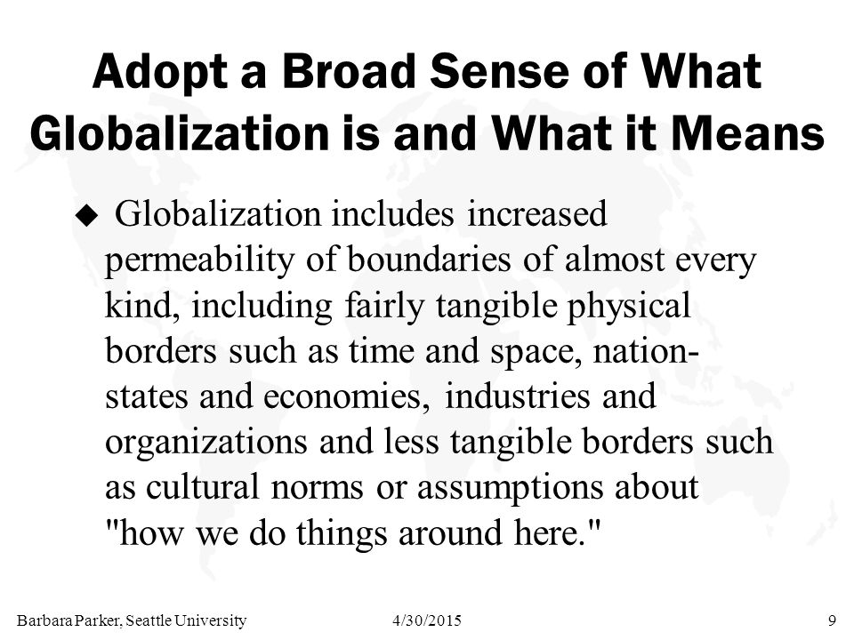Barbara Parker, Seattle University4/30/20159 Adopt a Broad Sense of What Globalization is and What it Means u Globalization includes increased permeab