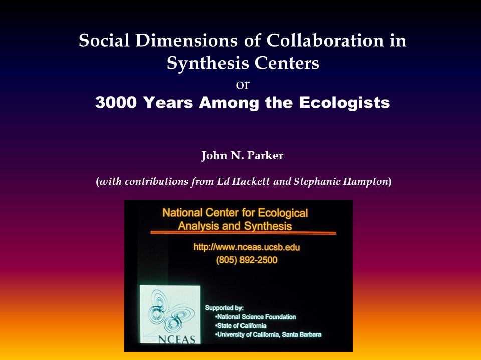 Social Dimensions of Collaboration in Synthesis Centers or 3000 Years Among the Ecologists John N. Parker ( with contributions from Ed Hackett and Ste