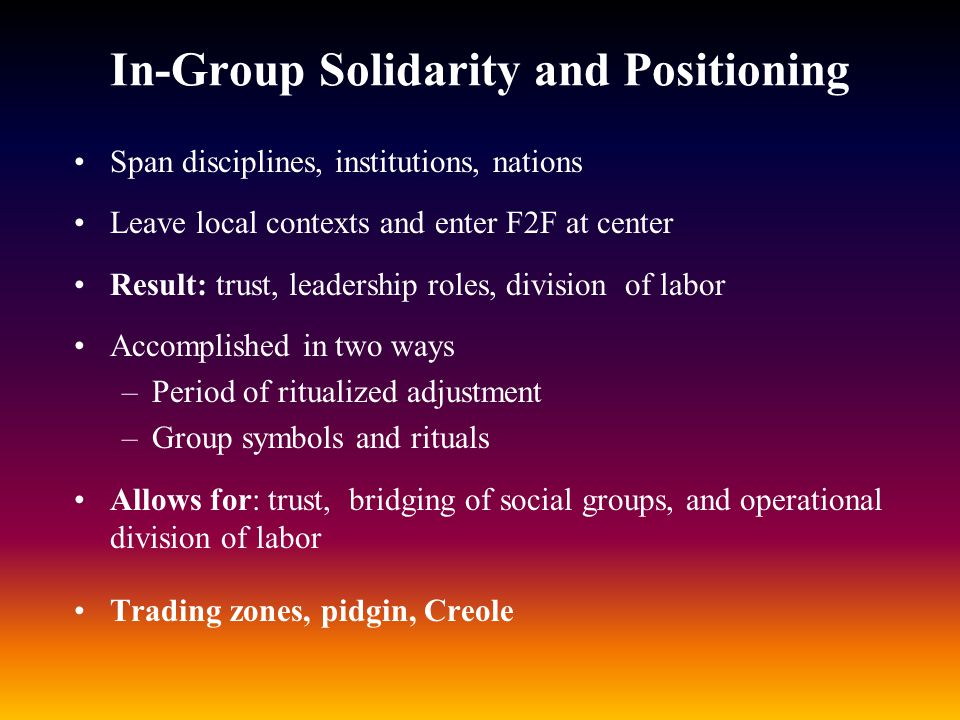 In-Group Solidarity and Positioning Span disciplines, institutions, nations Leave local contexts and enter F2F at center Result: trust, leadership rol