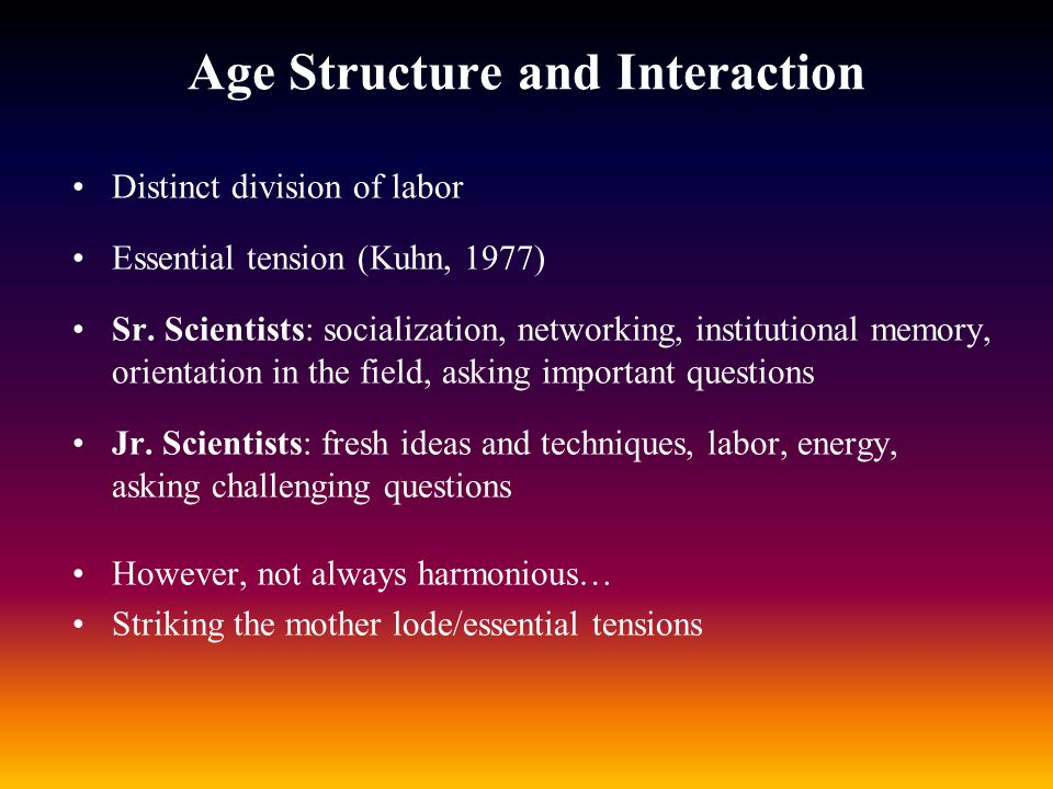 Age Structure and Interaction Distinct division of labor Essential tension (Kuhn, 1977) Sr. Scientists: socialization, networking, institutional memor