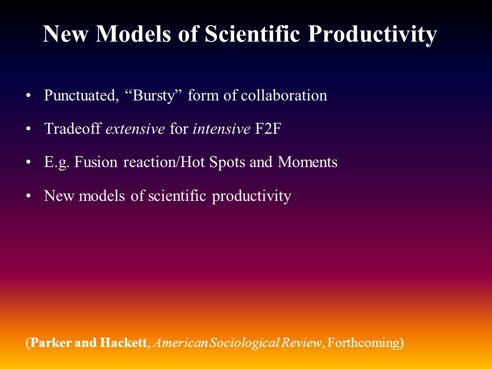 """New Models of Scientific Productivity Punctuated, """"Bursty"""" form of collaboration Tradeoff extensive for intensive F2F E.g. Fusion reaction/Hot Spots a"""