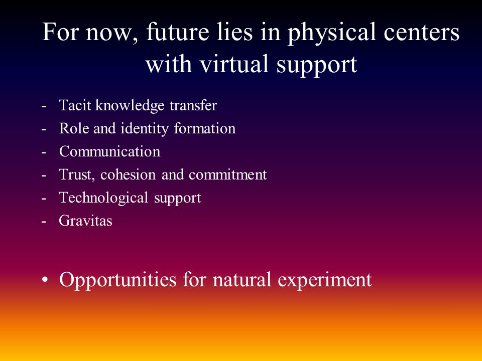 For now, future lies in physical centers with virtual support - Tacit knowledge transfer -Role and identity formation -Communication - Trust, cohesion