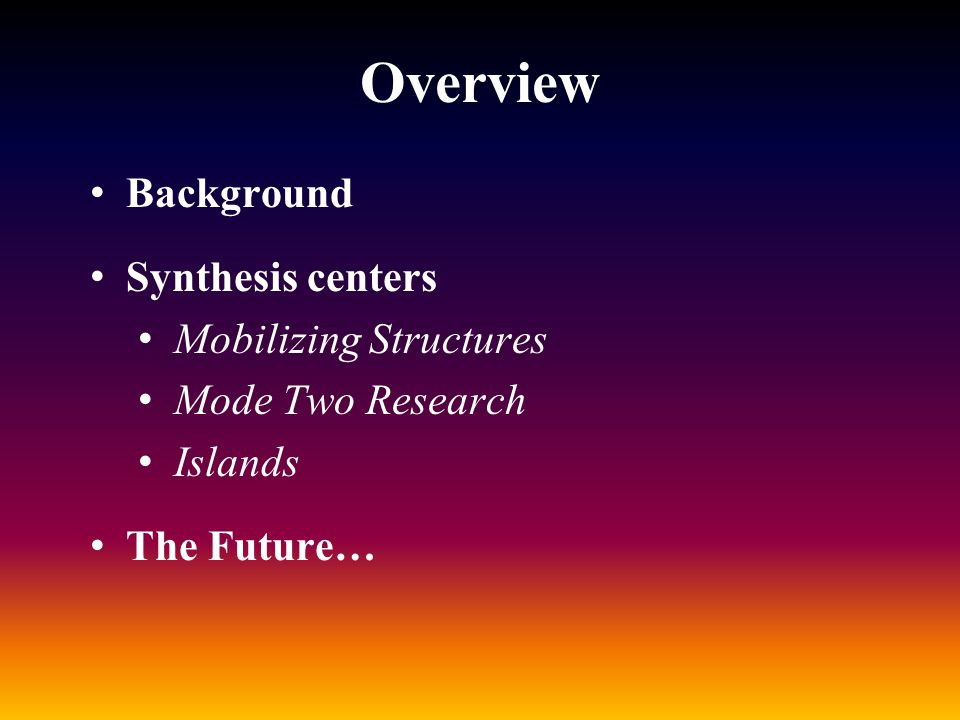 Overview Background Synthesis centers Mobilizing Structures Mode Two Research Islands The Future…