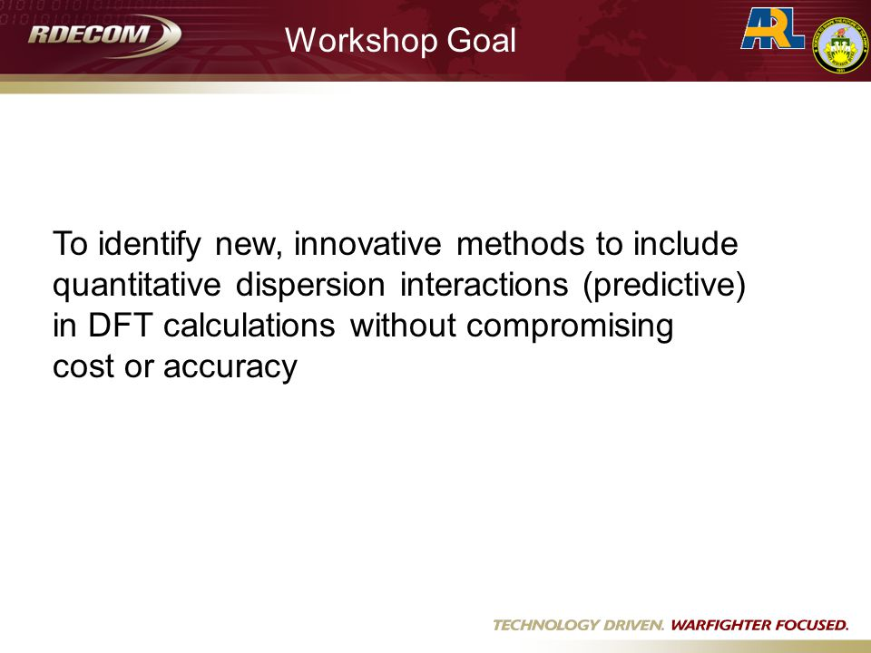 Workshop Goal To identify new, innovative methods to include quantitative dispersion interactions (predictive) in DFT calculations without compromising cost or accuracy