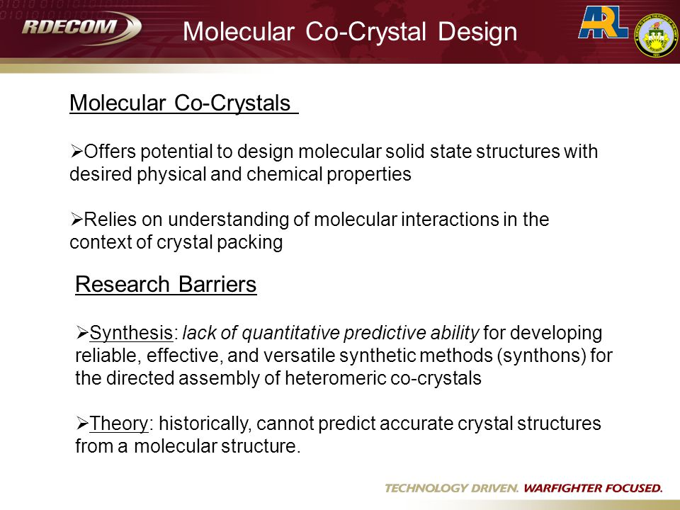 Molecular Co-Crystals  Offers potential to design molecular solid state structures with desired physical and chemical properties  Relies on understanding of molecular interactions in the context of crystal packing Research Barriers  Synthesis: lack of quantitative predictive ability for developing reliable, effective, and versatile synthetic methods (synthons) for the directed assembly of heteromeric co-crystals  Theory: historically, cannot predict accurate crystal structures from a molecular structure.