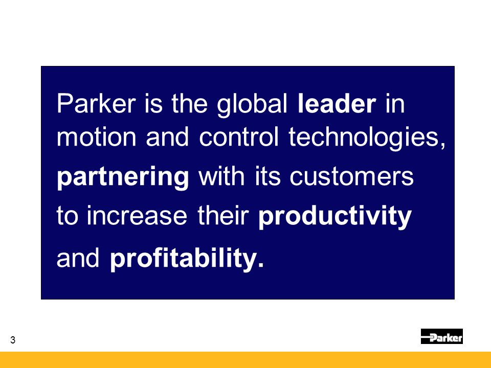 3 Parker is the global leader in motion and control technologies, partnering with its customers to increase their productivity and profitability.