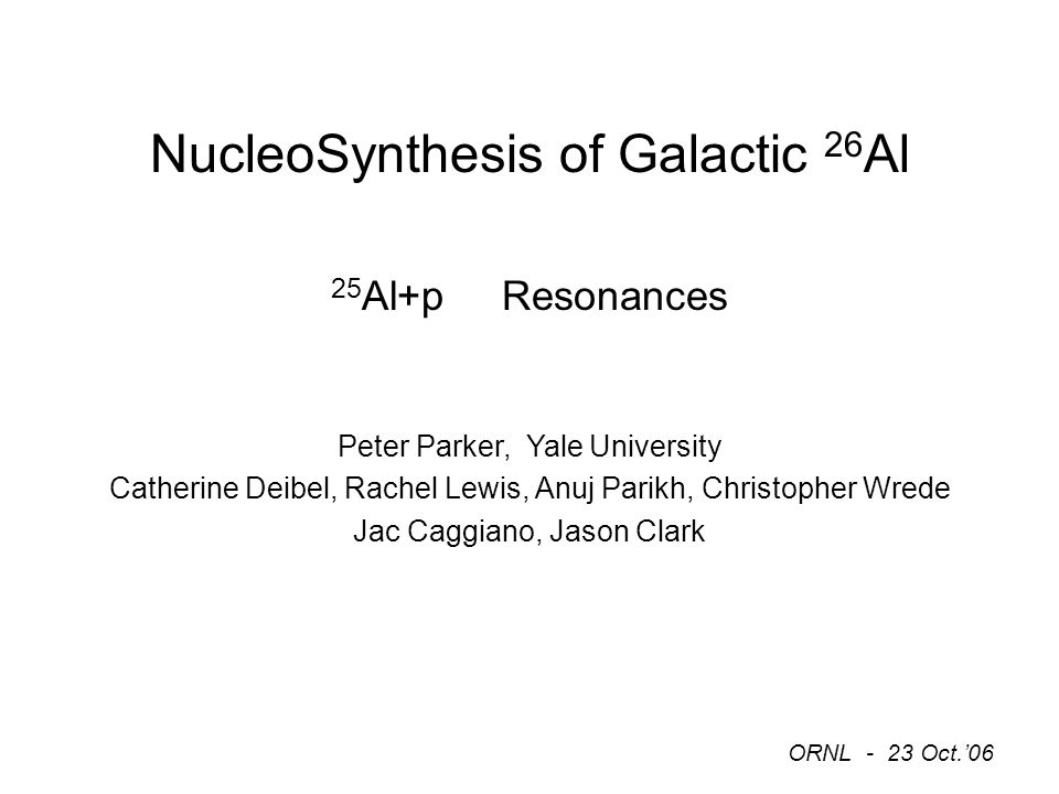 NucleoSynthesis of Galactic 26 Al 25 Al+p Resonances Peter Parker, Yale University Catherine Deibel, Rachel Lewis, Anuj Parikh, Christopher Wrede Jac Caggiano, Jason Clark ORNL - 23 Oct.'06