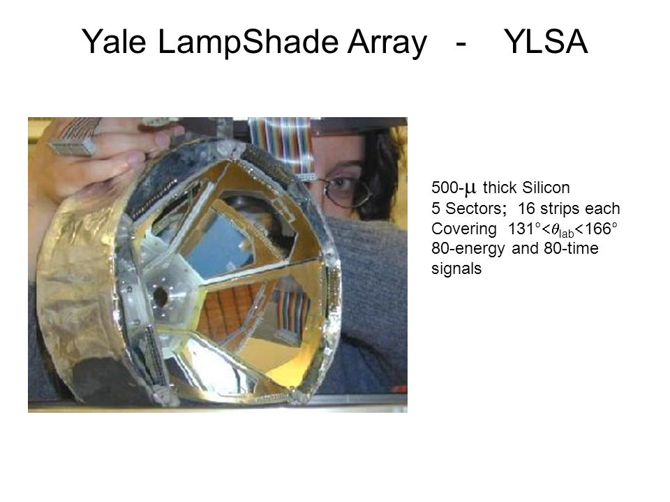 500-  thick Silicon 5 Sectors; 16 strips each Covering 131°  lab  166° 80-energy and 80-time signals Yale LampShade Array - YLSA