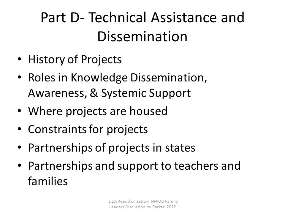 Part D- Technical Assistance and Dissemination History of Projects Roles in Knowledge Dissemination, Awareness, & Systemic Support Where projects are housed Constraints for projects Partnerships of projects in states Partnerships and support to teachers and families IDEA Reauthorization- NFADB Family Leaders Discussion by Parker, 2012