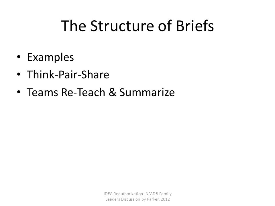 The Structure of Briefs Examples Think-Pair-Share Teams Re-Teach & Summarize IDEA Reauthorization- NFADB Family Leaders Discussion by Parker, 2012