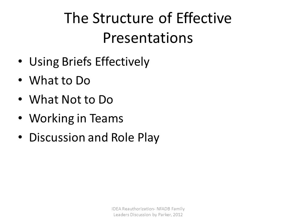 The Structure of Effective Presentations Using Briefs Effectively What to Do What Not to Do Working in Teams Discussion and Role Play IDEA Reauthorization- NFADB Family Leaders Discussion by Parker, 2012
