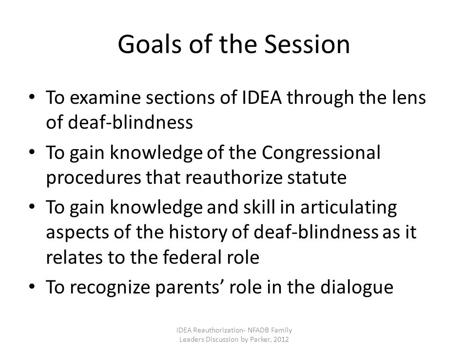 Goals of the Session To examine sections of IDEA through the lens of deaf-blindness To gain knowledge of the Congressional procedures that reauthorize statute To gain knowledge and skill in articulating aspects of the history of deaf-blindness as it relates to the federal role To recognize parents' role in the dialogue IDEA Reauthorization- NFADB Family Leaders Discussion by Parker, 2012