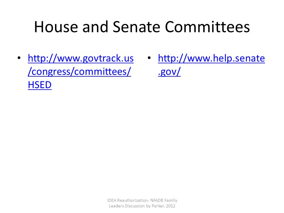 House and Senate Committees http://www.govtrack.us /congress/committees/ HSED http://www.govtrack.us /congress/committees/ HSED http://www.help.senate.gov/ http://www.help.senate.gov/ IDEA Reauthorization- NFADB Family Leaders Discussion by Parker, 2012