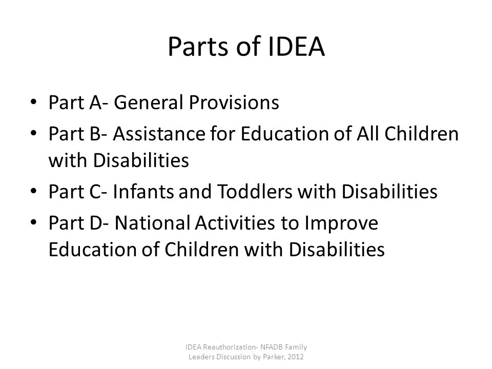 Parts of IDEA Part A- General Provisions Part B- Assistance for Education of All Children with Disabilities Part C- Infants and Toddlers with Disabilities Part D- National Activities to Improve Education of Children with Disabilities IDEA Reauthorization- NFADB Family Leaders Discussion by Parker, 2012