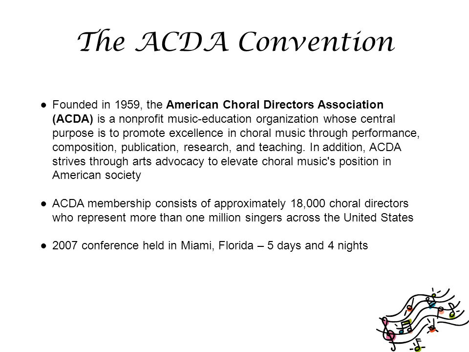 The ACDA Convention ● Founded in 1959, the American Choral Directors Association (ACDA) is a nonprofit music-education organization whose central purpose is to promote excellence in choral music through performance, composition, publication, research, and teaching.